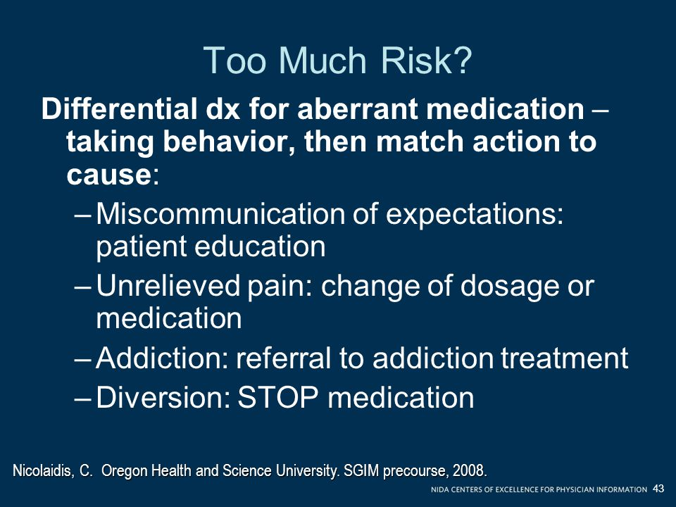 Too Much Risk Differential dx for aberrant medication –taking behavior, then match action to cause: