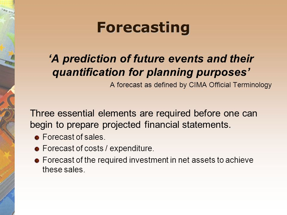 Forecasting 'A prediction of future events and their quantification for planning purposes' A forecast as defined by CIMA Official Terminology.