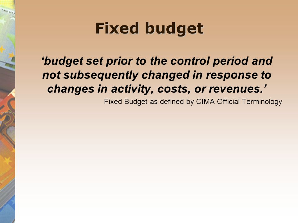 Fixed budget 'budget set prior to the control period and not subsequently changed in response to changes in activity, costs, or revenues.'