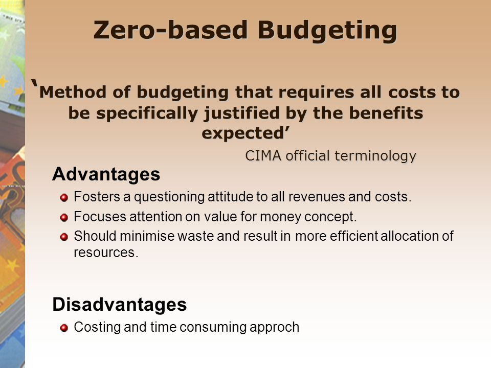 Zero-based Budgeting Zero-based Budgeting 'Method of budgeting that requires all costs to be specifically justified by the benefits expected' CIMA official terminology