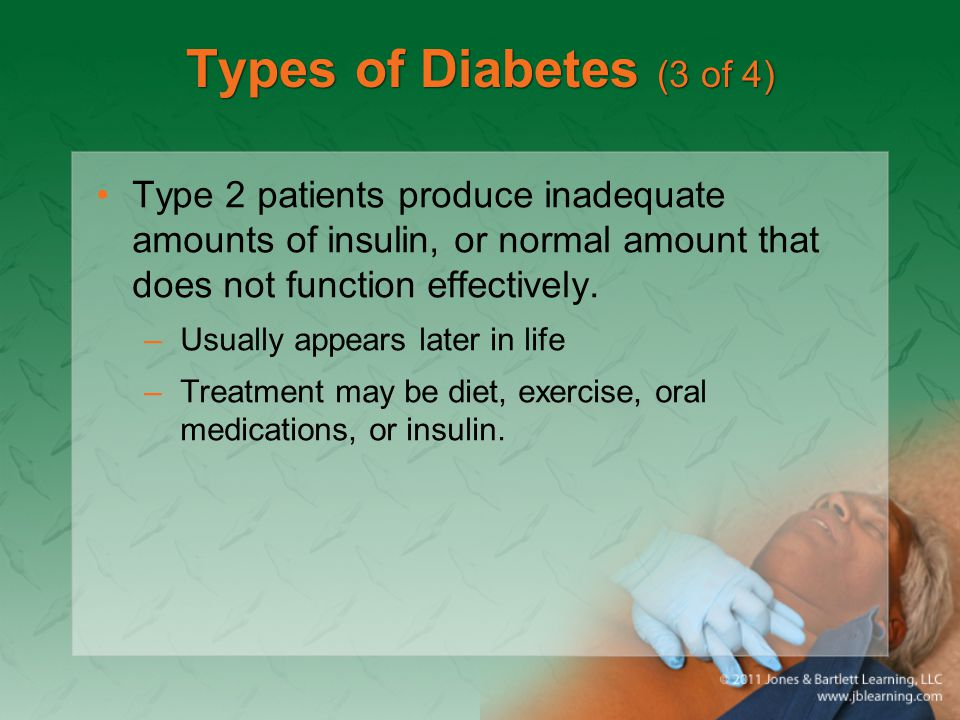 Types of Diabetes (3 of 4) Type 2 patients produce inadequate amounts of insulin, or normal amount that does not function effectively.