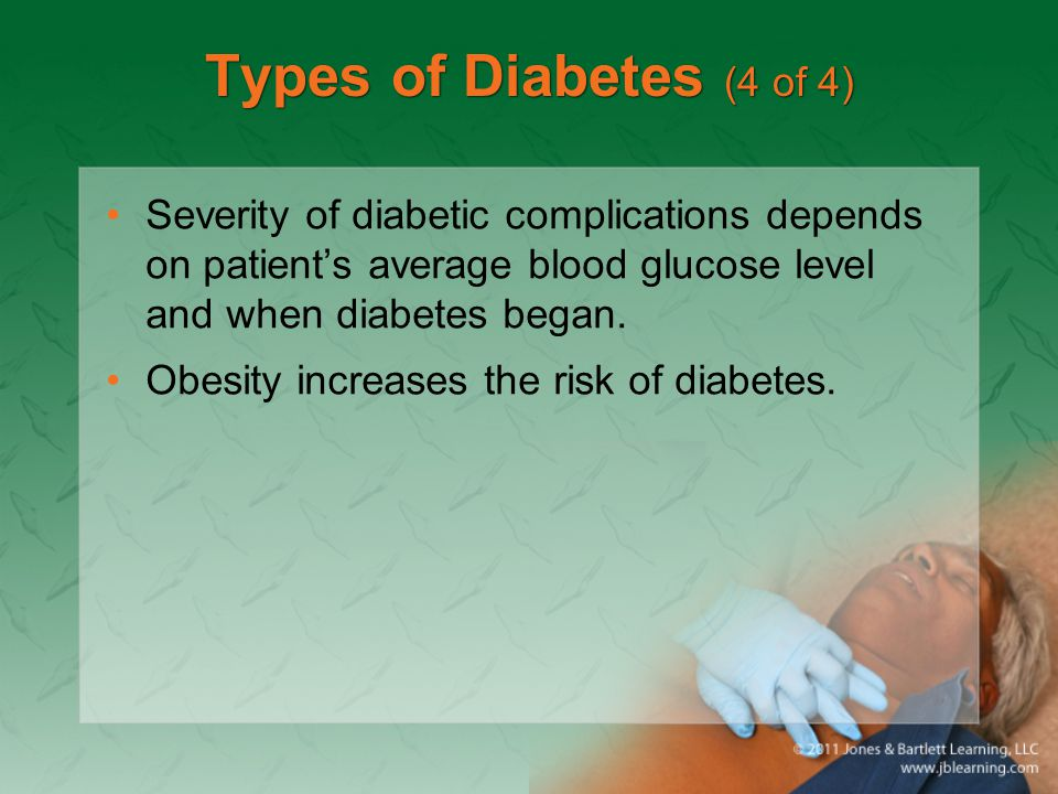 Types of Diabetes (4 of 4) Severity of diabetic complications depends on patient's average blood glucose level and when diabetes began.