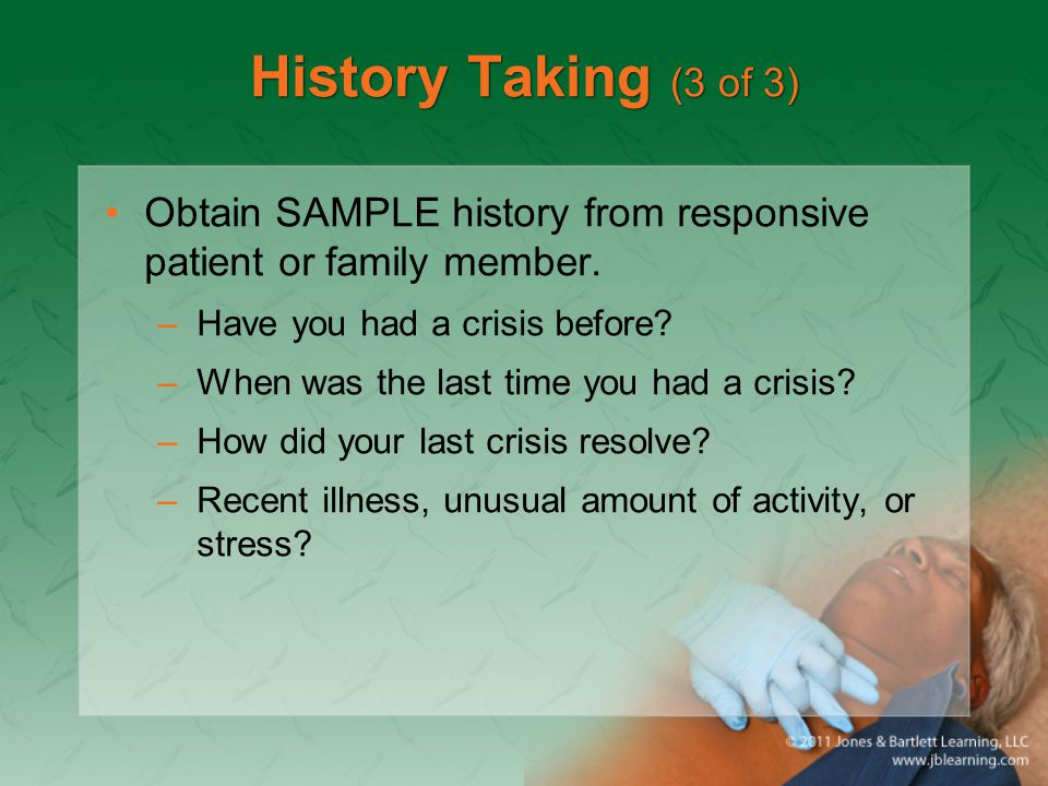 History Taking (3 of 3) Obtain SAMPLE history from responsive patient or family member. Have you had a crisis before