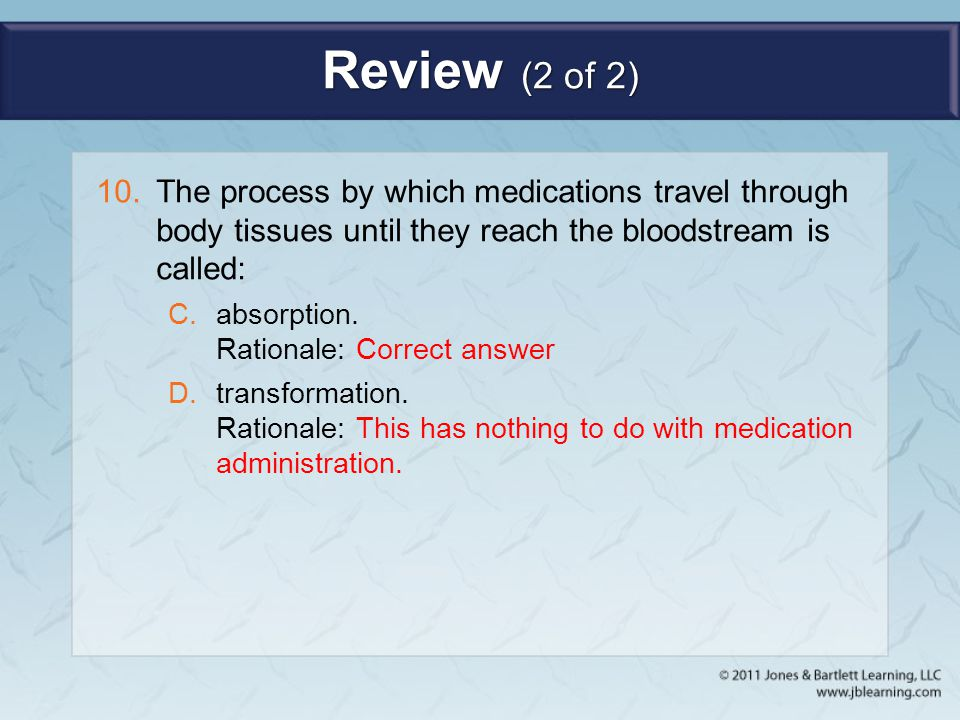 Review (2 of 2) The process by which medications travel through body tissues until they reach the bloodstream is called: