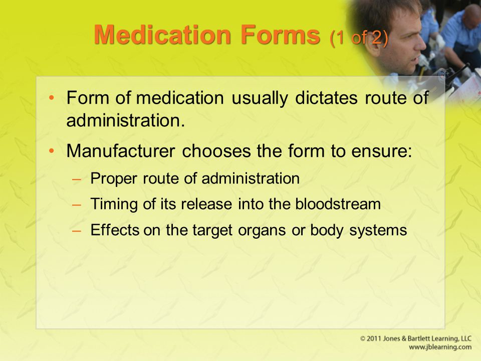 Medication Forms (1 of 2) Form of medication usually dictates route of administration. Manufacturer chooses the form to ensure: