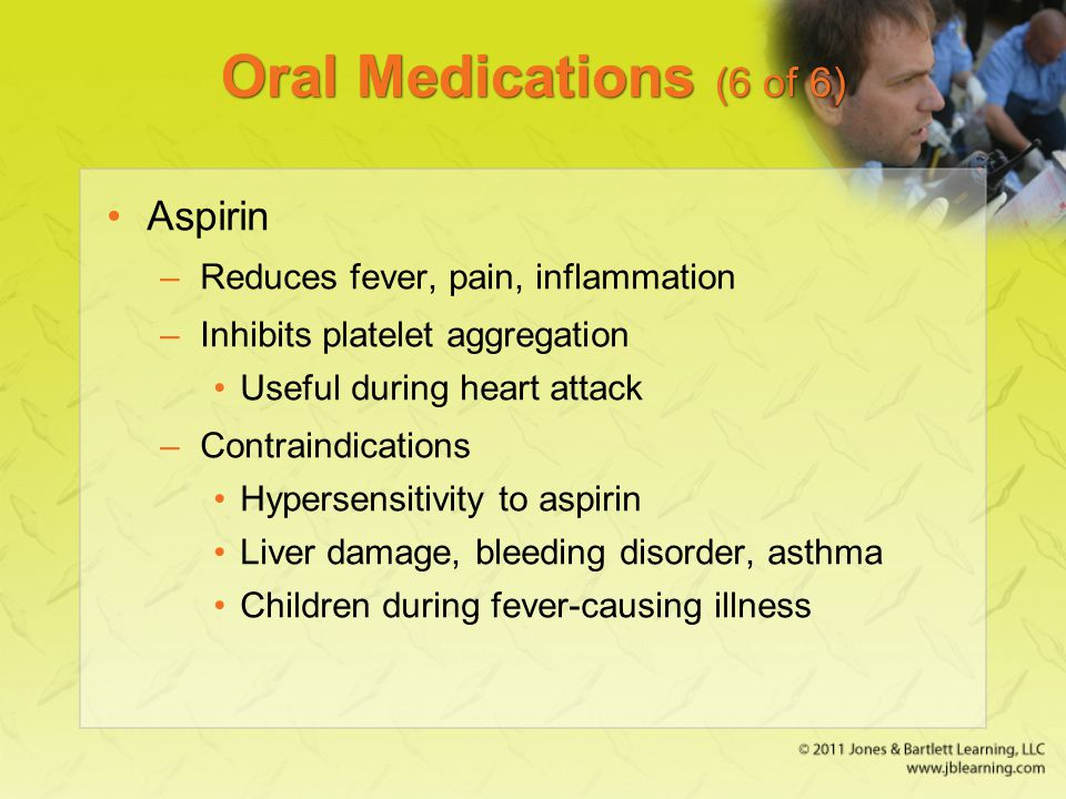 Oral Medications (6 of 6) Aspirin Reduces fever, pain, inflammation