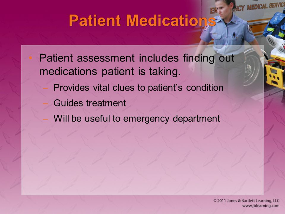 Patient Medications Patient assessment includes finding out medications patient is taking. Provides vital clues to patient's condition.
