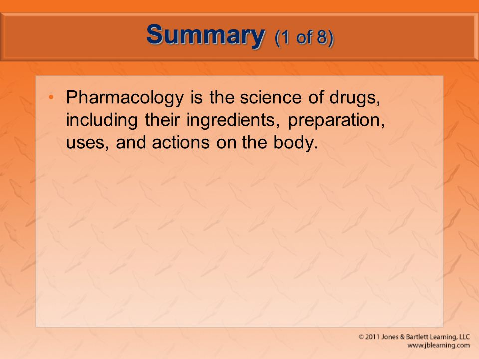 Summary (1 of 8) Pharmacology is the science of drugs, including their ingredients, preparation, uses, and actions on the body.