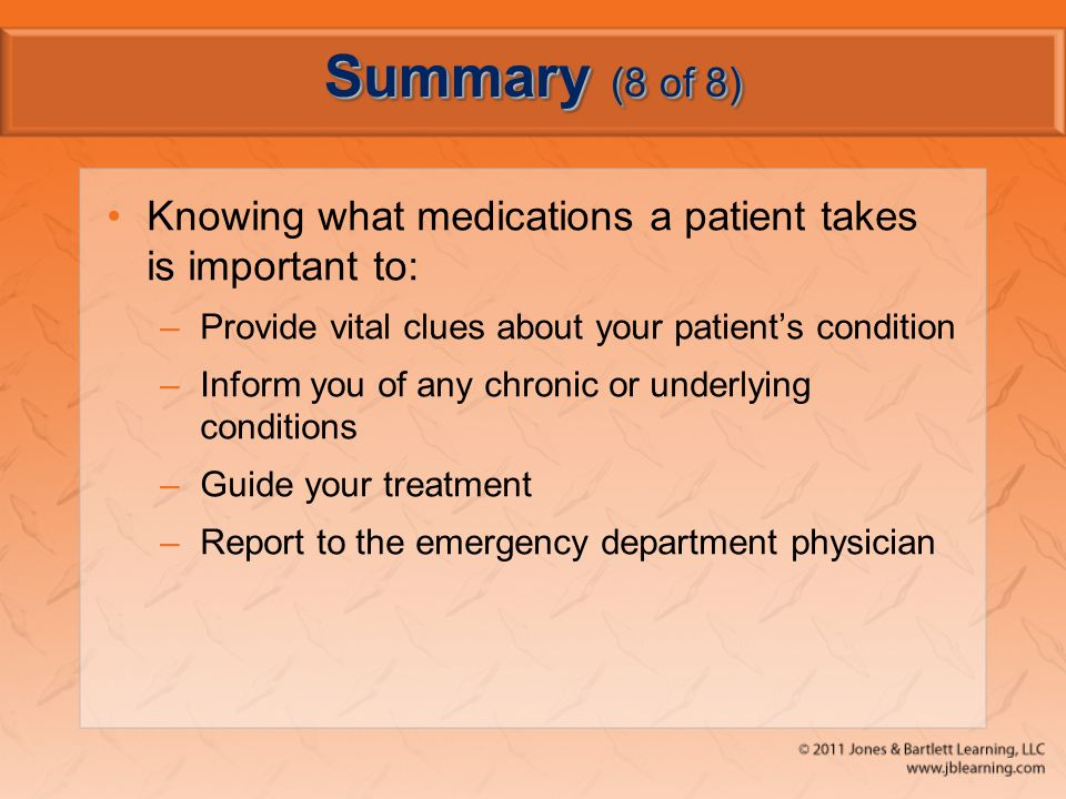 Summary (8 of 8) Knowing what medications a patient takes is important to: Provide vital clues about your patient's condition.