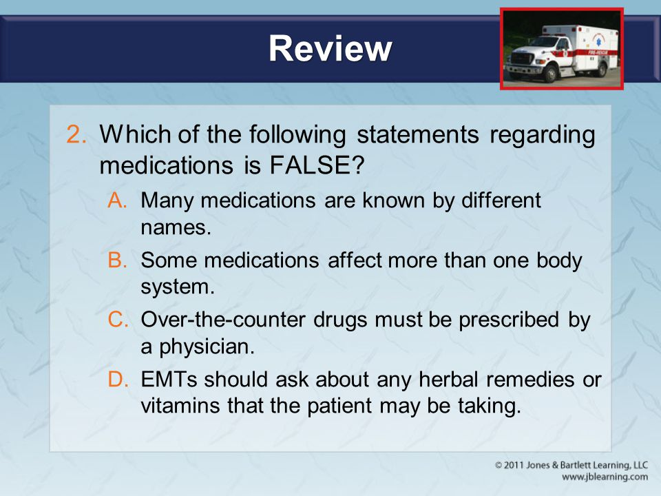 Review Which of the following statements regarding medications is FALSE Many medications are known by different names.