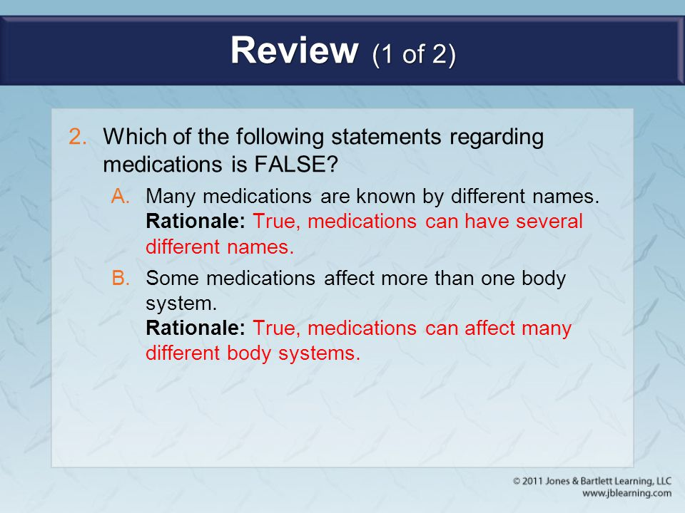 Review (1 of 2) Which of the following statements regarding medications is FALSE