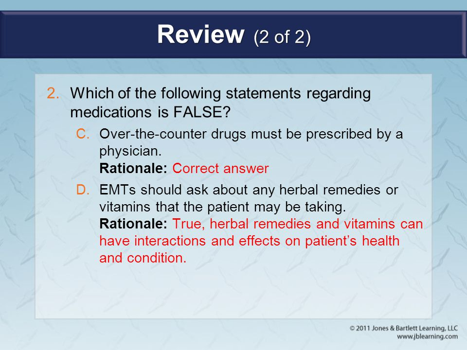 Review (2 of 2) Which of the following statements regarding medications is FALSE