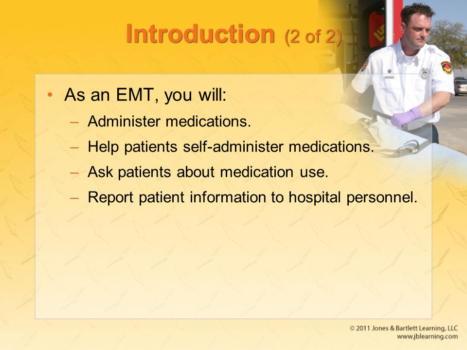 Introduction (2 of 2) As an EMT, you will: Administer medications.