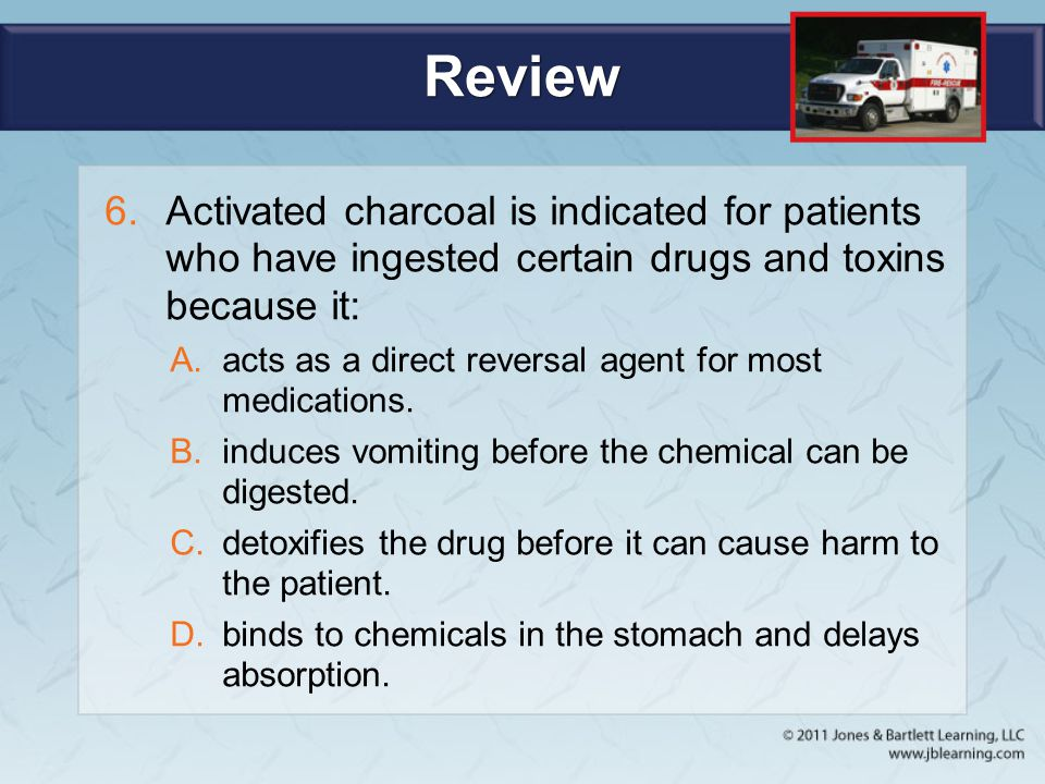 Review Activated charcoal is indicated for patients who have ingested certain drugs and toxins because it: