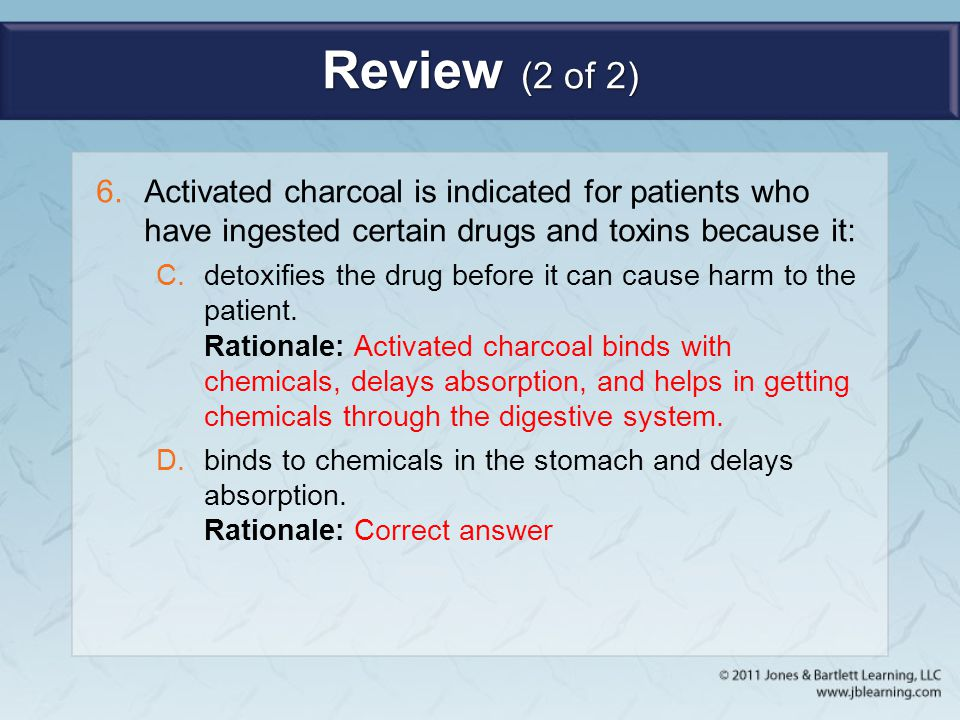 Review (2 of 2) Activated charcoal is indicated for patients who have ingested certain drugs and toxins because it: