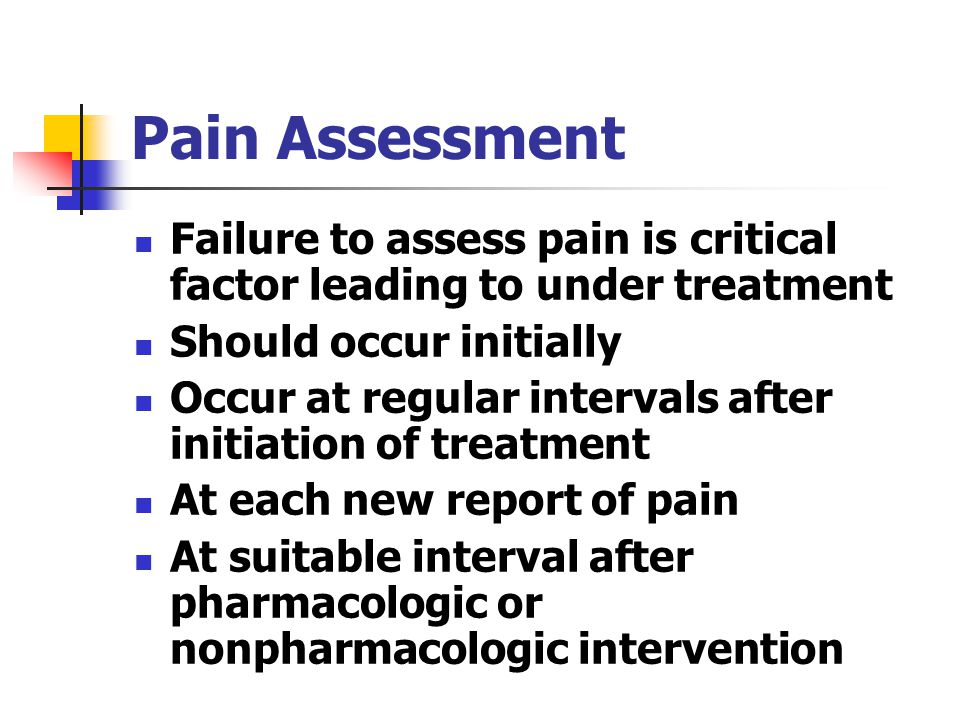 Pain Assessment Failure to assess pain is critical factor leading to under treatment. Should occur initially.