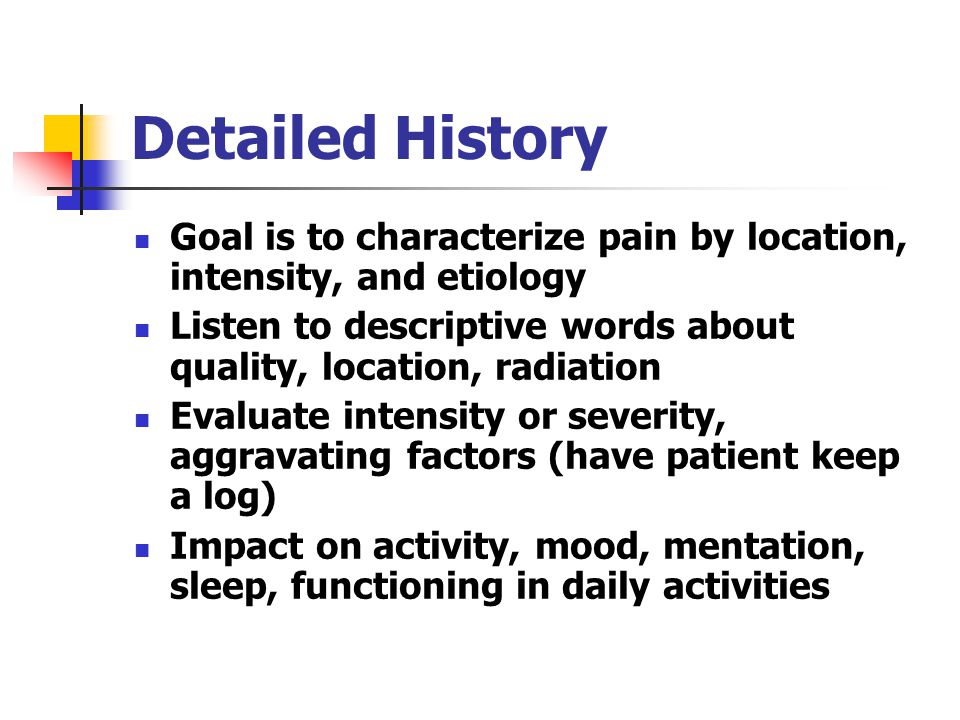 Detailed History Goal is to characterize pain by location, intensity, and etiology. Listen to descriptive words about quality, location, radiation.