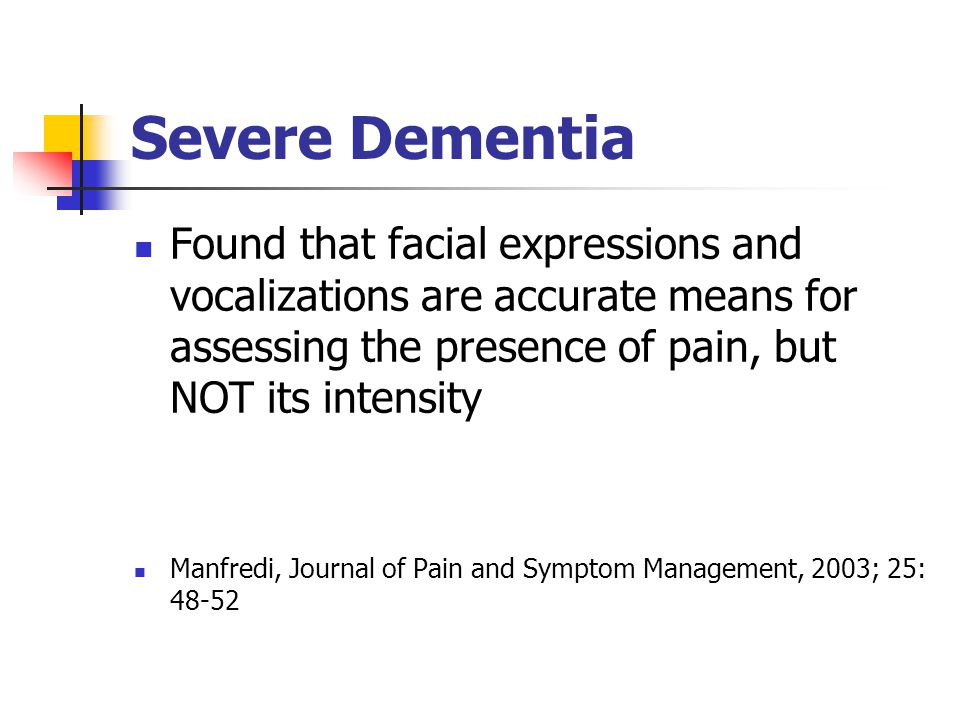 Severe Dementia Found that facial expressions and vocalizations are accurate means for assessing the presence of pain, but NOT its intensity.