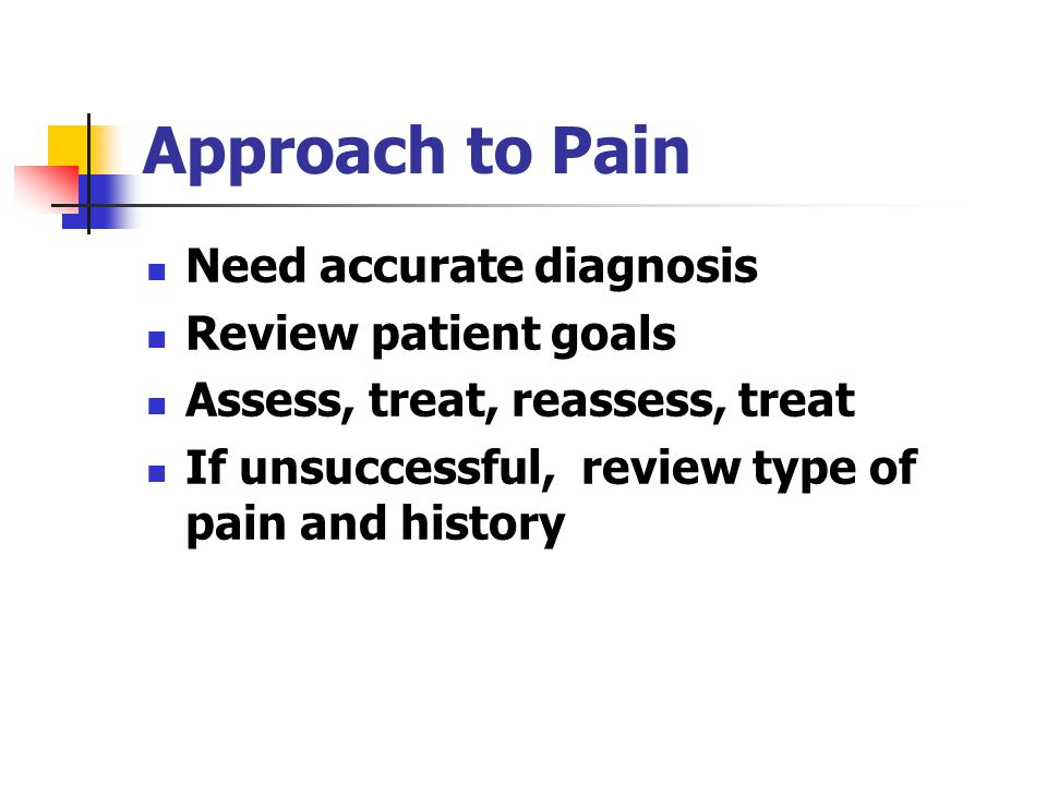 Approach to Pain Need accurate diagnosis Review patient goals