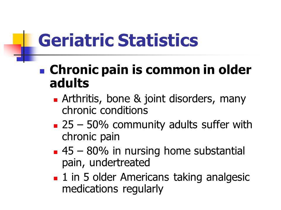 Geriatric Statistics Chronic pain is common in older adults