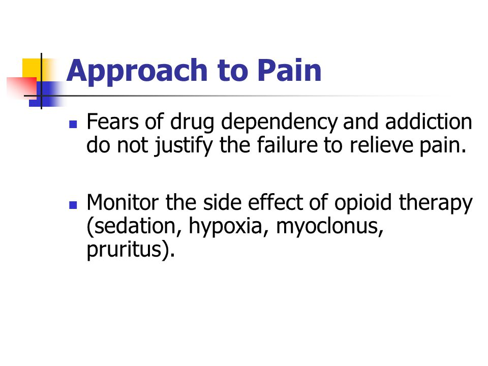Approach to Pain Fears of drug dependency and addiction do not justify the failure to relieve pain.