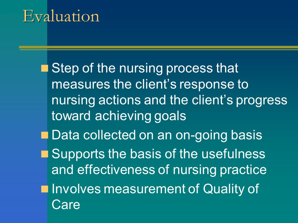 Evaluation Step of the nursing process that measures the client's response to nursing actions and the client's progress toward achieving goals.