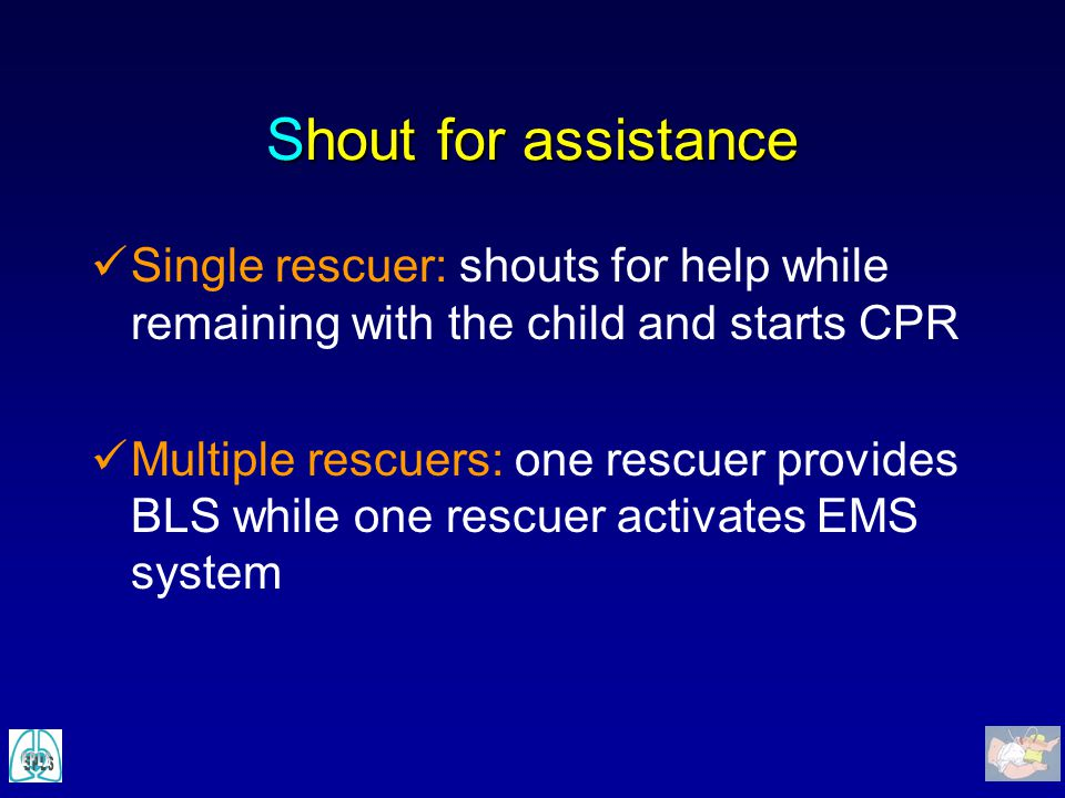 Shout for assistance Single rescuer: shouts for help while remaining with the child and starts CPR.
