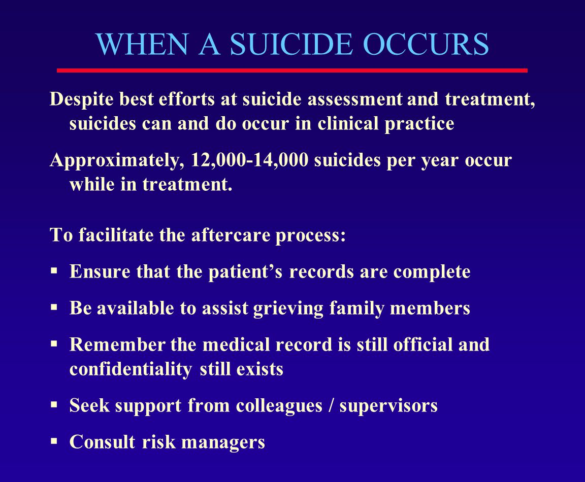 WHEN A SUICIDE OCCURS Despite best efforts at suicide assessment and treatment, suicides can and do occur in clinical practice.