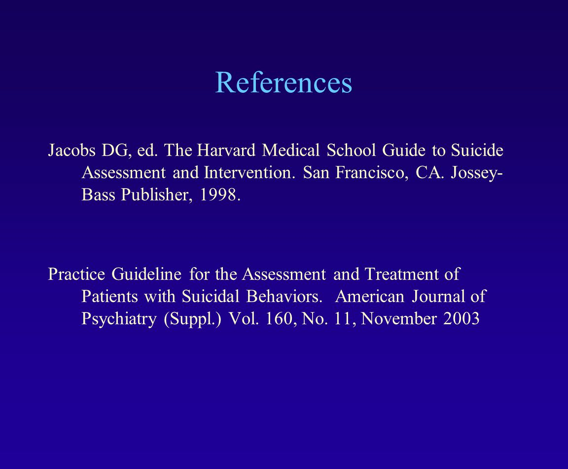 References Jacobs DG, ed. The Harvard Medical School Guide to Suicide Assessment and Intervention. San Francisco, CA. Jossey-Bass Publisher, 1998.