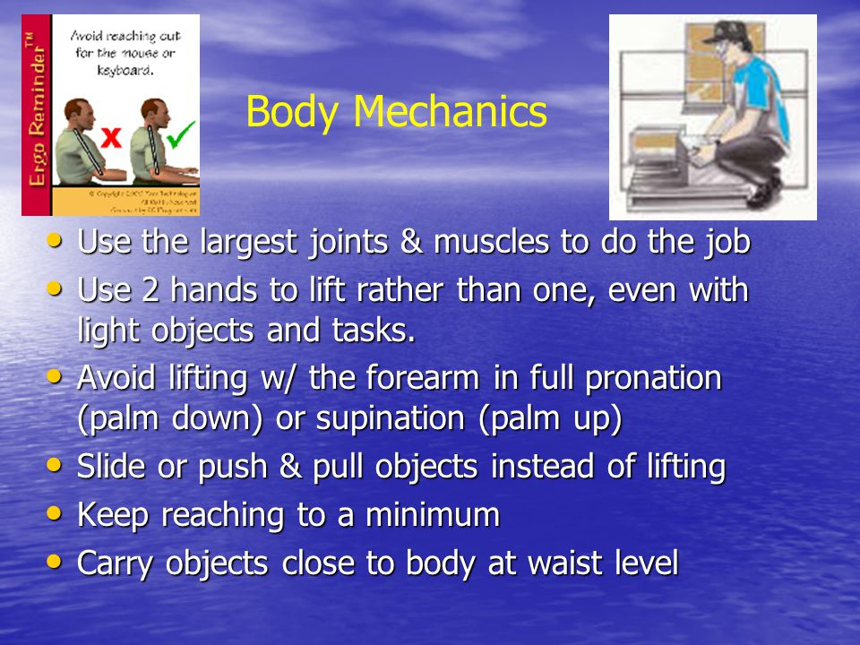 Body Mechanics Use the largest joints & muscles to do the job