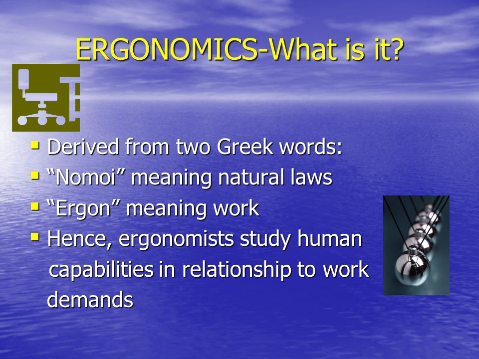 ERGONOMICS-What is it Derived from two Greek words: