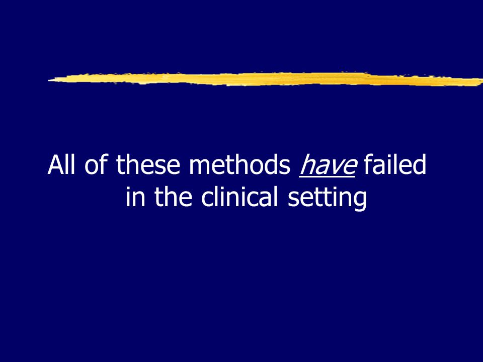 All of these methods have failed in the clinical setting