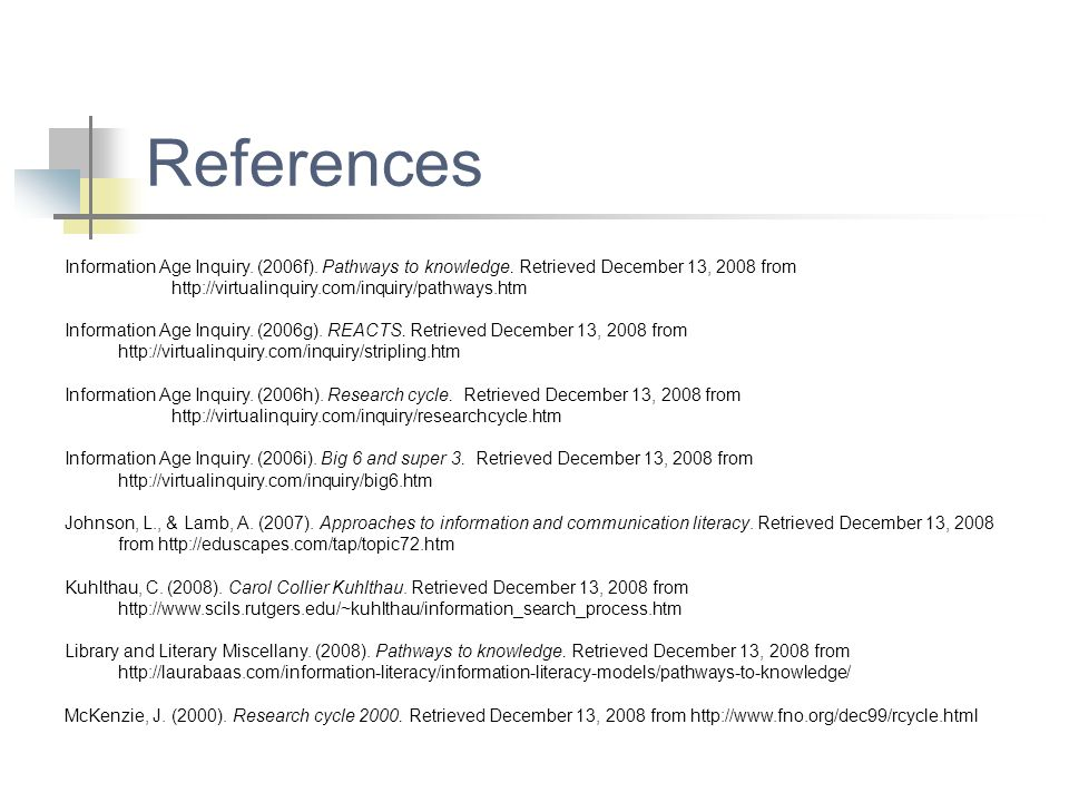 References Information Age Inquiry. (2006f). Pathways to knowledge. Retrieved December 13, 2008 from http://virtualinquiry.com/inquiry/pathways.htm.