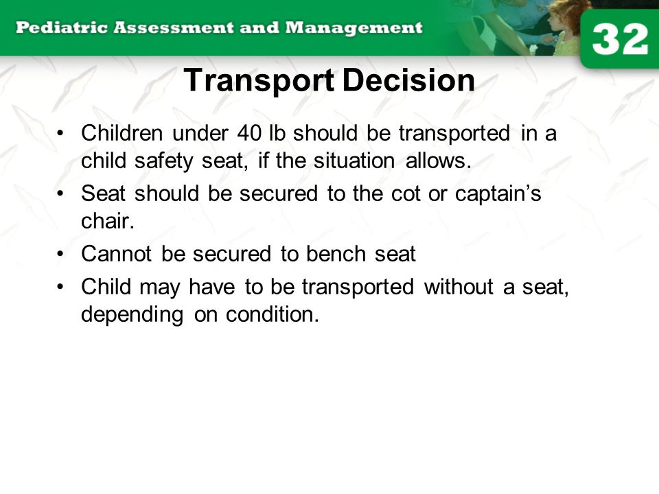 Transport Decision Children under 40 lb should be transported in a child safety seat, if the situation allows.