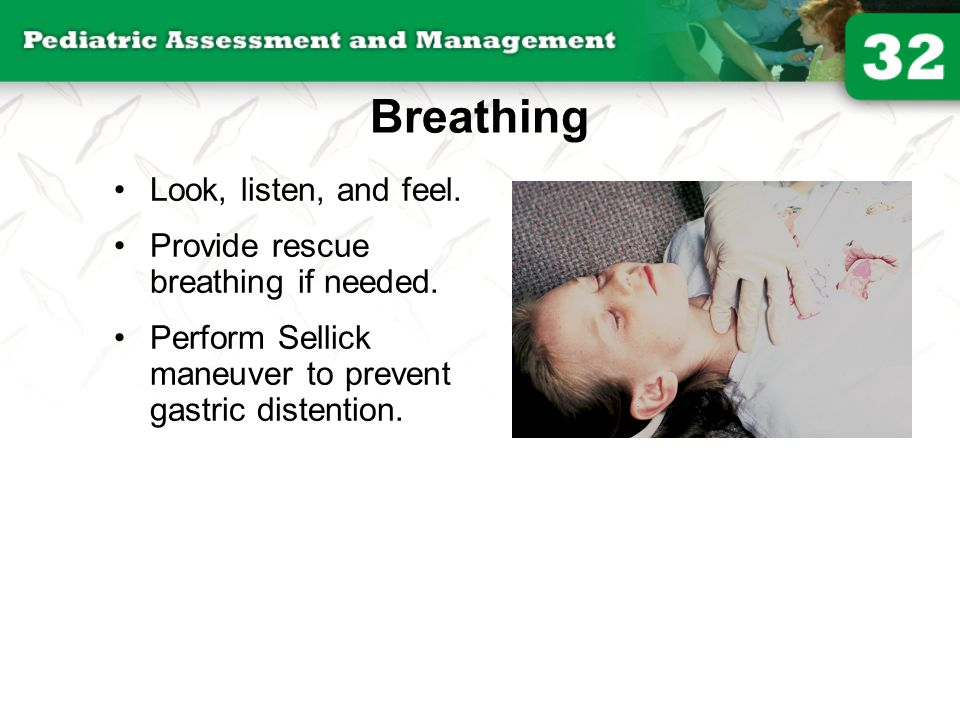 Breathing Look, listen, and feel. Provide rescue breathing if needed.