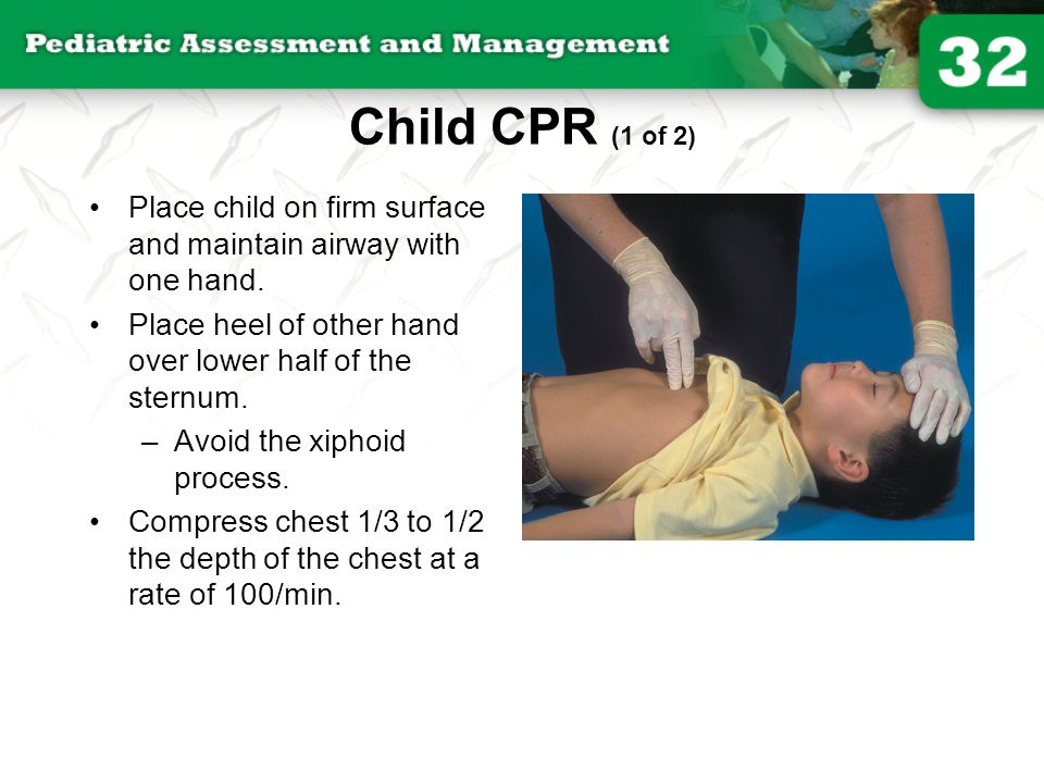 Child CPR (1 of 2) Place child on firm surface and maintain airway with one hand. Place heel of other hand over lower half of the sternum.
