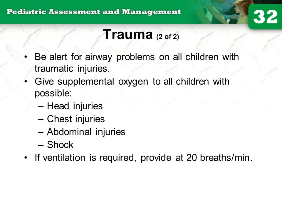 Trauma (2 of 2) Be alert for airway problems on all children with traumatic injuries. Give supplemental oxygen to all children with possible: