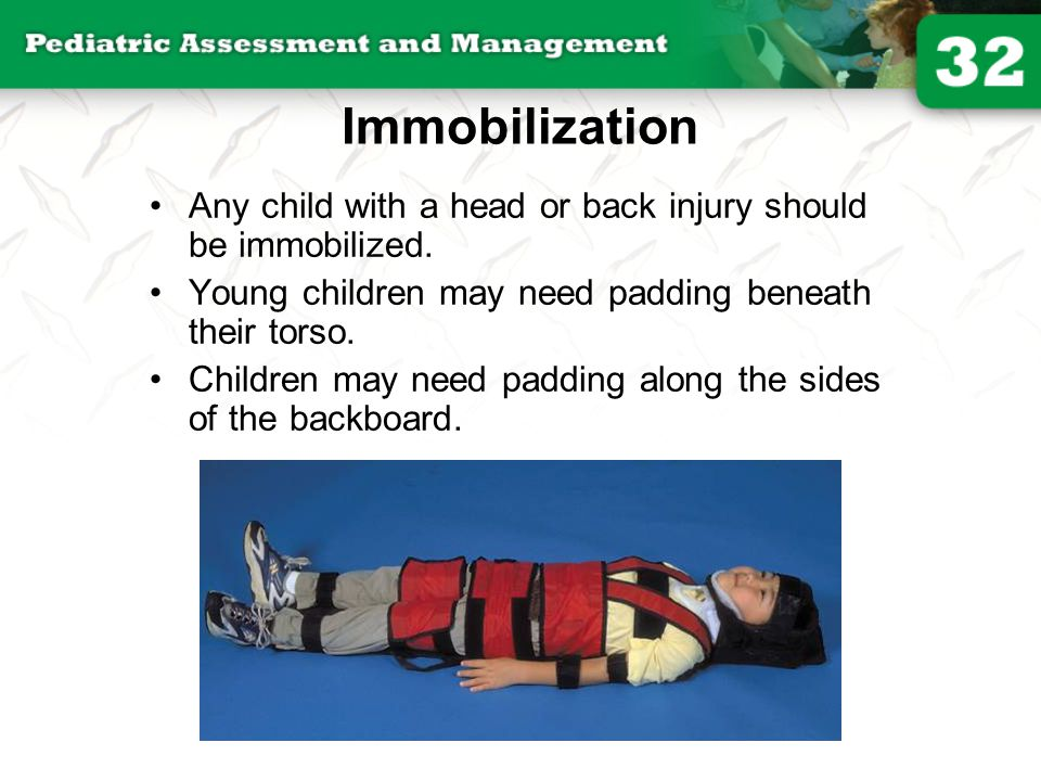 Immobilization Any child with a head or back injury should be immobilized. Young children may need padding beneath their torso.