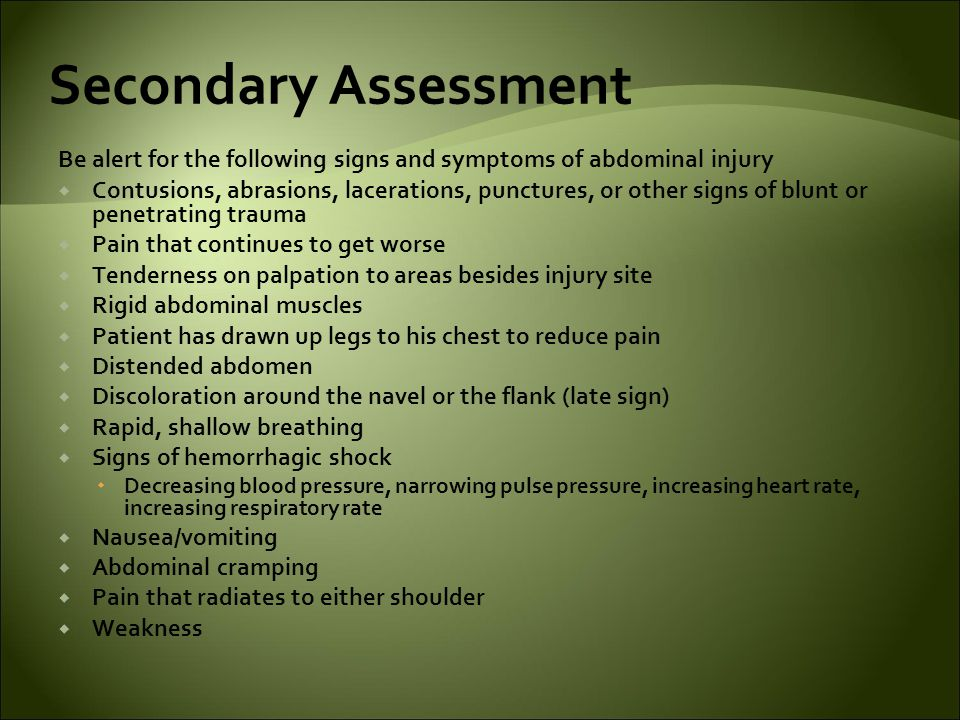 Secondary Assessment Be alert for the following signs and symptoms of abdominal injury.