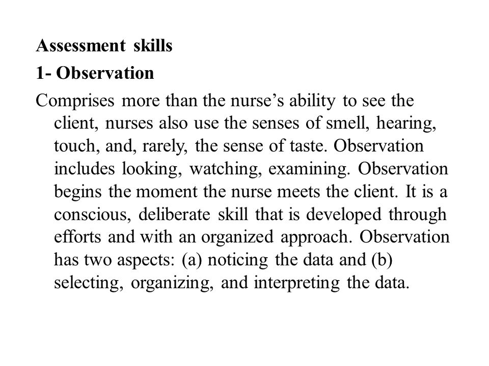 Assessment skills 1- Observation Comprises more than the nurse's ability to see the client, nurses also use the senses of smell, hearing, touch, and, rarely, the sense of taste.