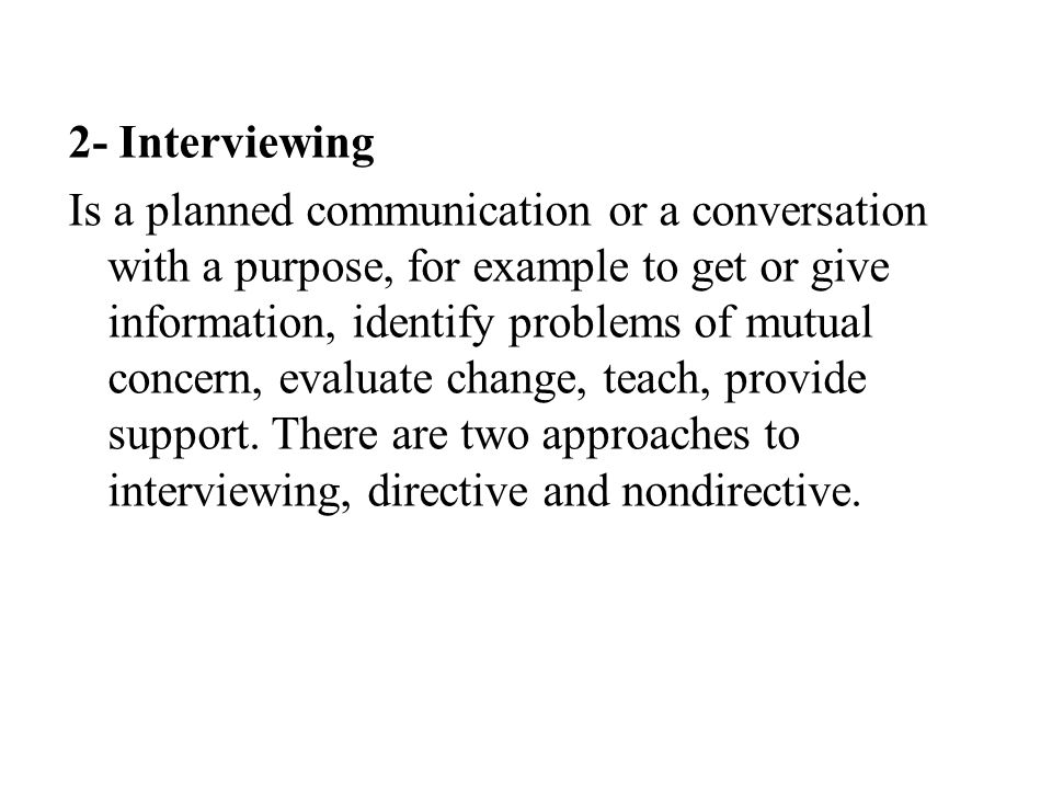 2- Interviewing Is a planned communication or a conversation with a purpose, for example to get or give information, identify problems of mutual concern, evaluate change, teach, provide support.