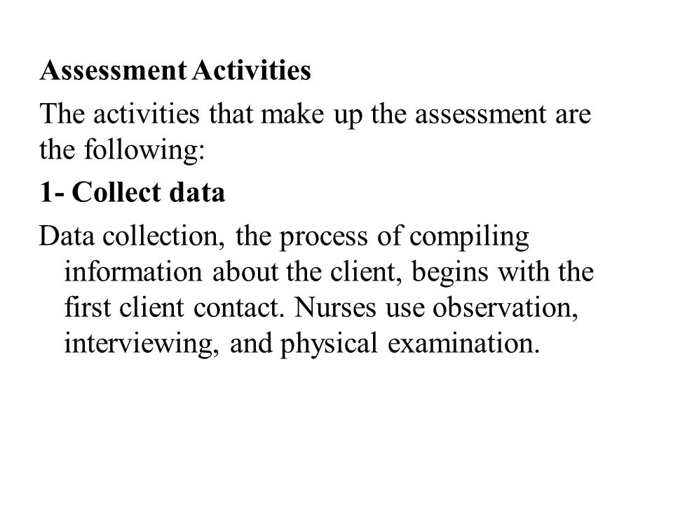 Assessment Activities The activities that make up the assessment are the following: 1- Collect data Data collection, the process of compiling information about the client, begins with the first client contact.