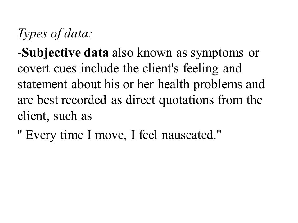 Types of data: -Subjective data also known as symptoms or covert cues include the client s feeling and statement about his or her health problems and are best recorded as direct quotations from the client, such as Every time I move, I feel nauseated.