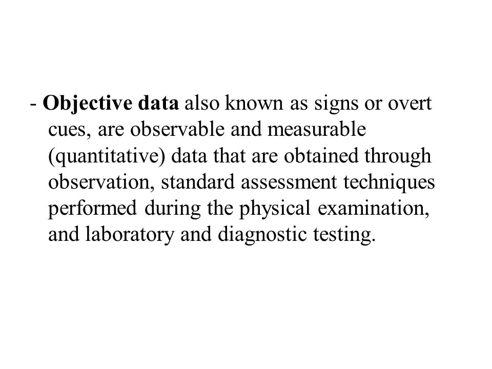 - Objective data also known as signs or overt cues, are observable and measurable (quantitative) data that are obtained through observation, standard assessment techniques performed during the physical examination, and laboratory and diagnostic testing.