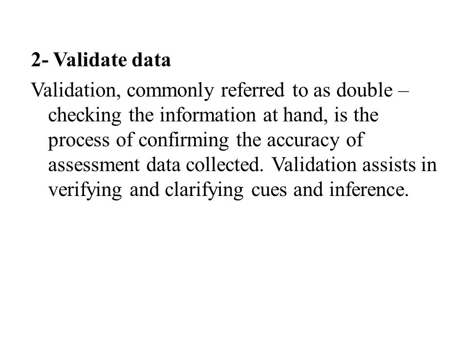 2- Validate data Validation, commonly referred to as double – checking the information at hand, is the process of confirming the accuracy of assessment data collected.