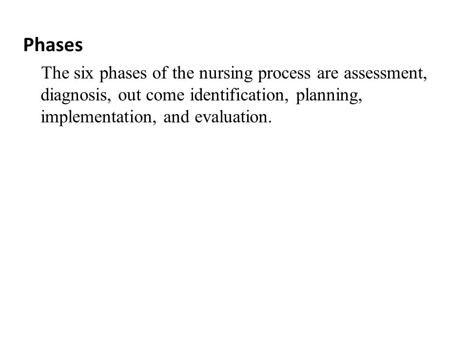 Phases The six phases of the nursing process are assessment, diagnosis, out come identification, planning, implementation, and evaluation.
