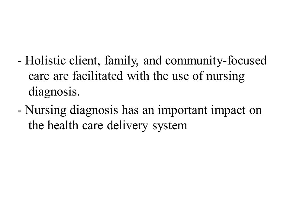 - Holistic client, family, and community-focused care are facilitated with the use of nursing diagnosis.