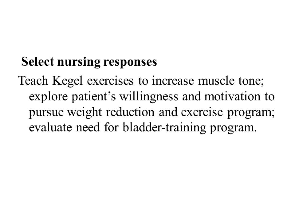 Select nursing responses Teach Kegel exercises to increase muscle tone; explore patient's willingness and motivation to pursue weight reduction and exercise program; evaluate need for bladder-training program.