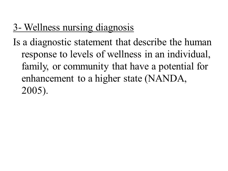 3- Wellness nursing diagnosis Is a diagnostic statement that describe the human response to levels of wellness in an individual, family, or community that have a potential for enhancement to a higher state (NANDA, 2005).