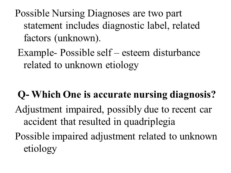 Possible Nursing Diagnoses are two part statement includes diagnostic label, related factors (unknown).